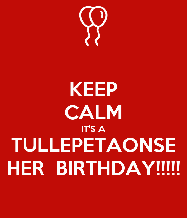 KEEP CALM IT'S A TULLEPETAONSE HER  BIRTHDAY!!!!!