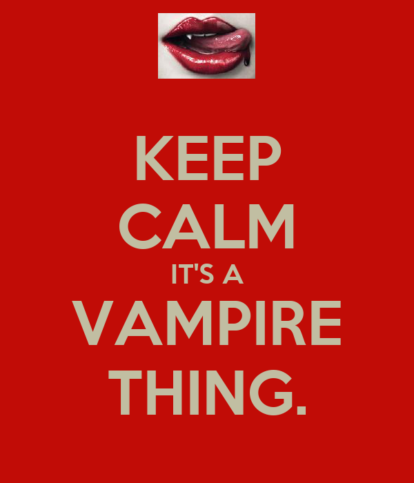 KEEP CALM IT'S A VAMPIRE THING.
