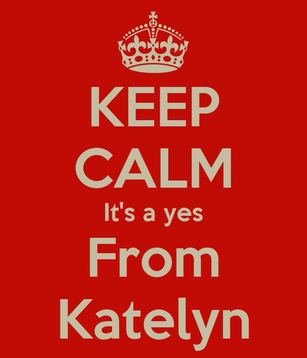 KEEP CALM It's a yes From Katelyn