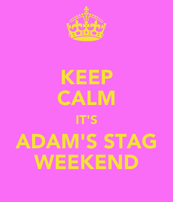 KEEP CALM IT'S ADAM'S STAG WEEKEND