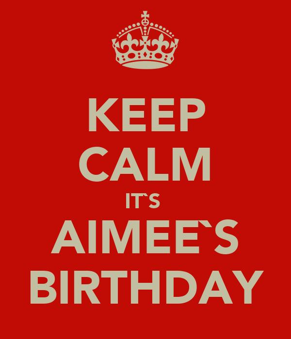 KEEP CALM IT`S  AIMEE`S BIRTHDAY
