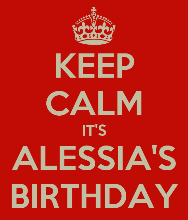 KEEP CALM IT'S ALESSIA'S BIRTHDAY