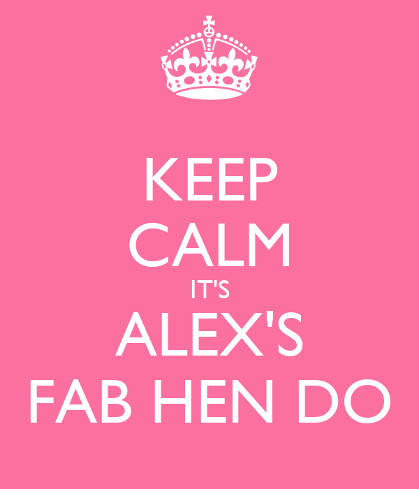 KEEP CALM IT'S ALEX'S FAB HEN DO