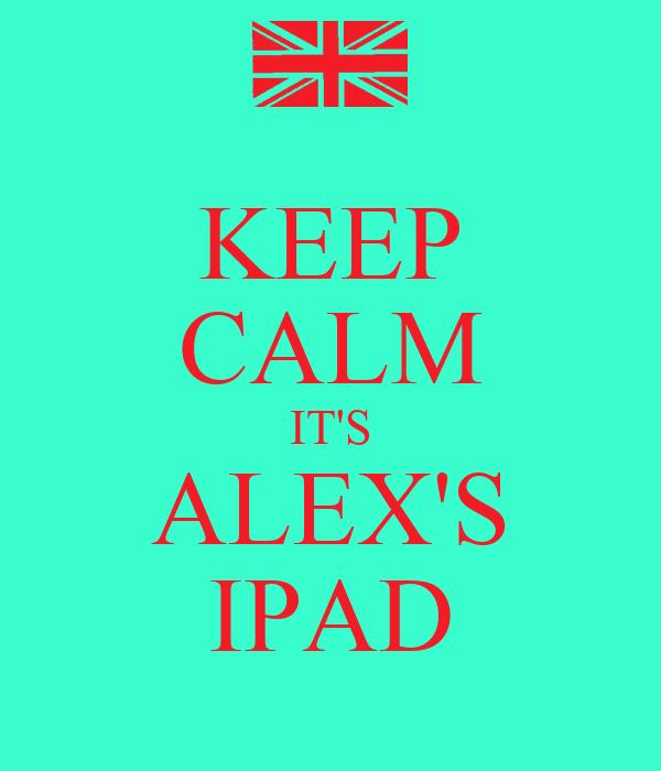KEEP CALM IT'S ALEX'S IPAD