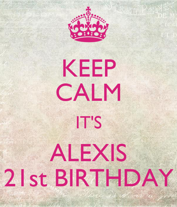 KEEP CALM IT'S ALEXIS 21st BIRTHDAY
