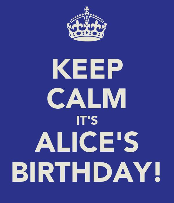 KEEP CALM IT'S ALICE'S BIRTHDAY!