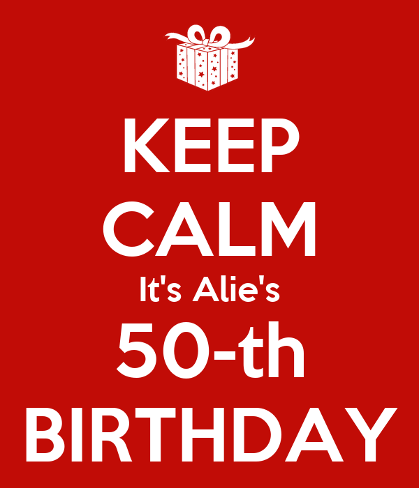 KEEP CALM It's Alie's 50-th BIRTHDAY