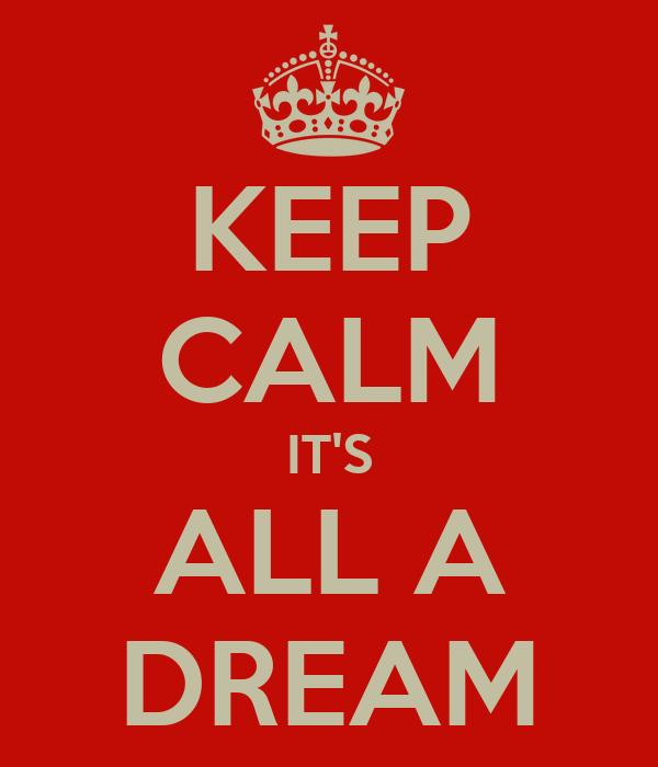 KEEP CALM IT'S ALL A DREAM