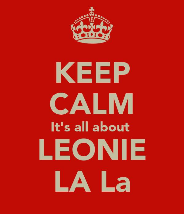 KEEP CALM It's all about  LEONIE LA La