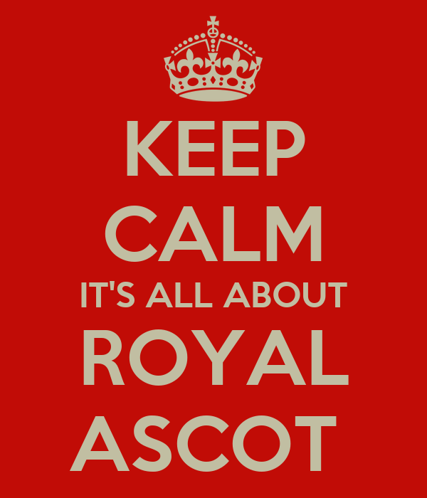 KEEP CALM IT'S ALL ABOUT ROYAL ASCOT