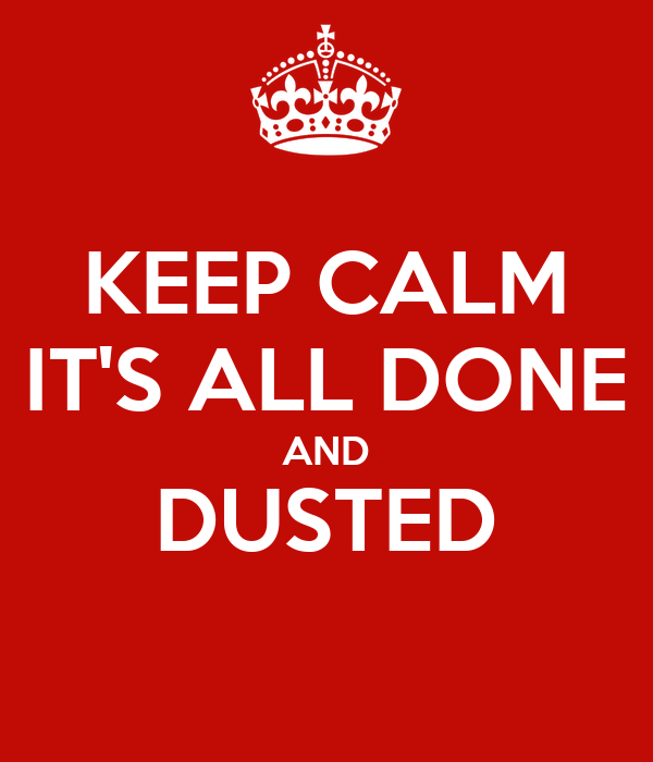 KEEP CALM IT'S ALL DONE AND DUSTED