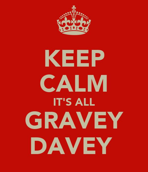 KEEP CALM IT'S ALL GRAVEY DAVEY