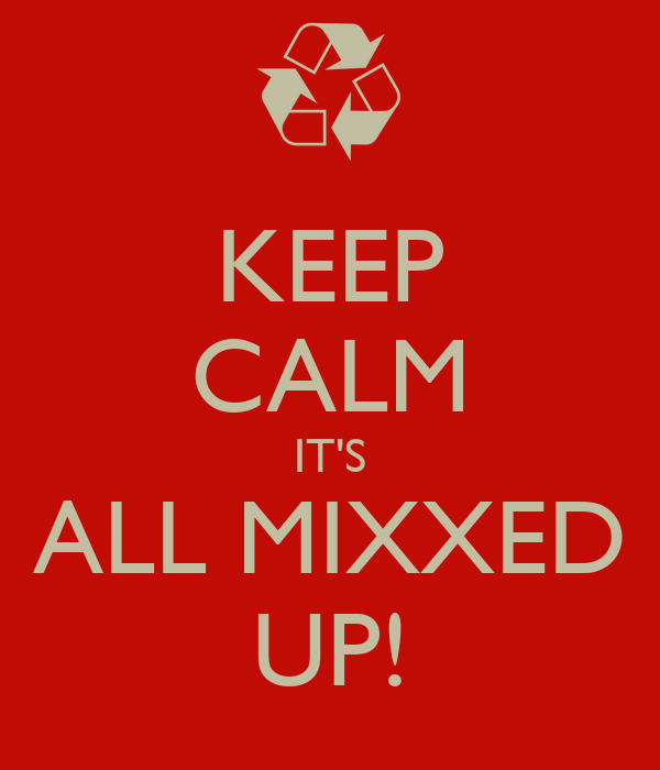 KEEP CALM IT'S ALL MIXXED UP!
