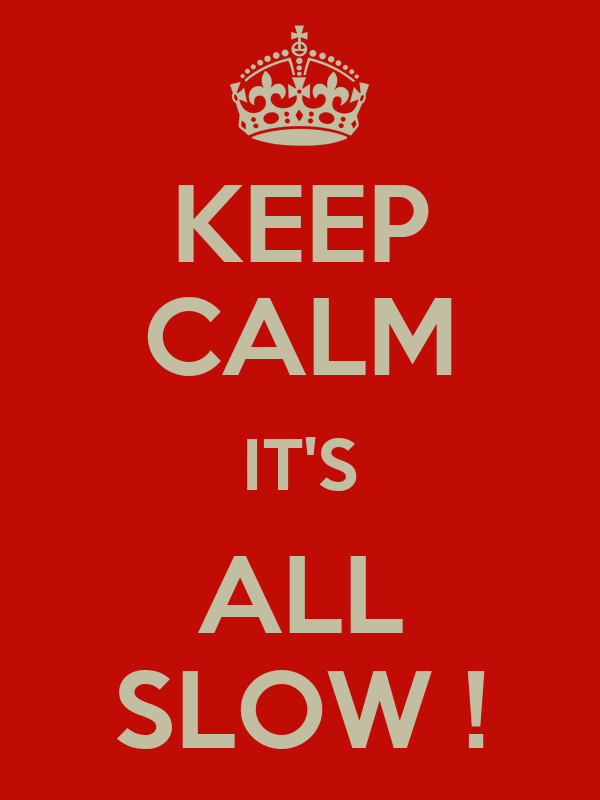 KEEP CALM IT'S ALL SLOW !