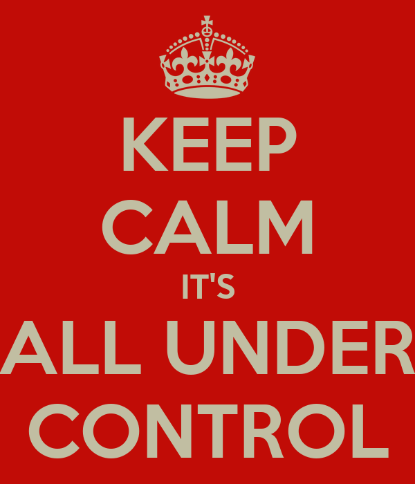 KEEP CALM IT'S ALL UNDER CONTROL