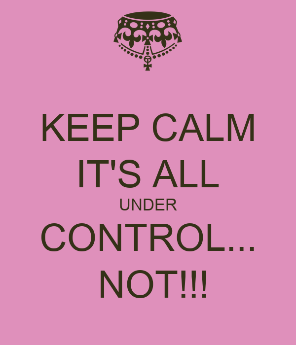 KEEP CALM IT'S ALL UNDER CONTROL...  NOT!!!
