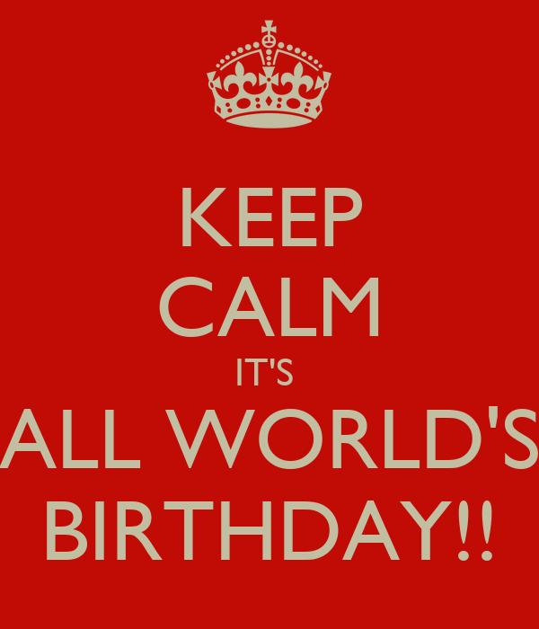 KEEP CALM IT'S  ALL WORLD'S BIRTHDAY!!
