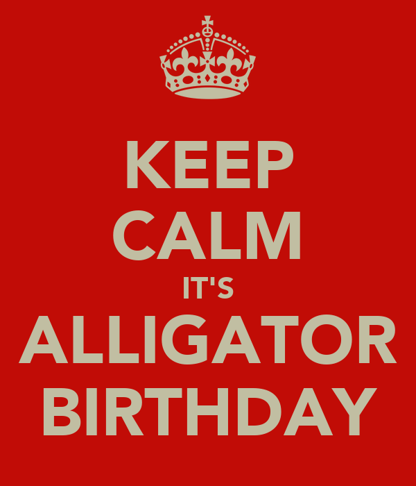 KEEP CALM IT'S ALLIGATOR BIRTHDAY