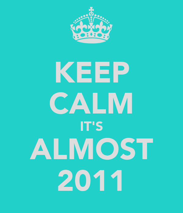 KEEP CALM IT'S ALMOST 2011