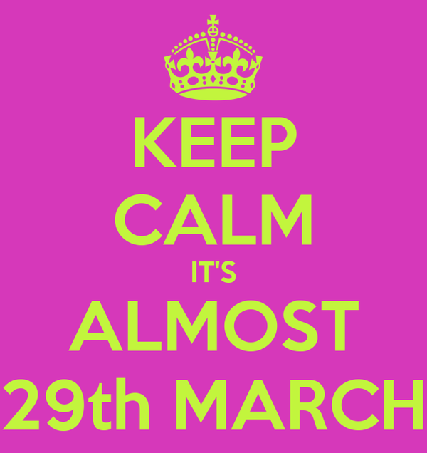 KEEP CALM IT'S ALMOST 29th MARCH