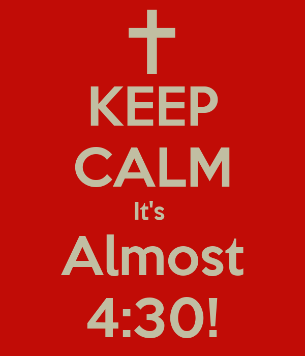 KEEP CALM It's  Almost 4:30!
