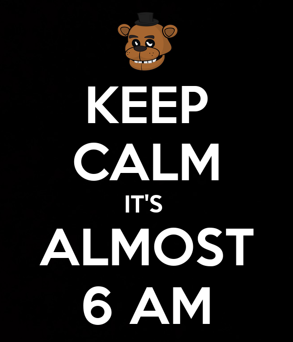 KEEP CALM IT'S  ALMOST 6 AM