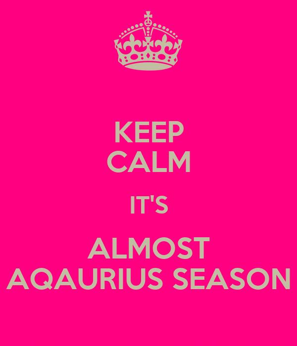 KEEP CALM IT'S ALMOST AQAURIUS SEASON