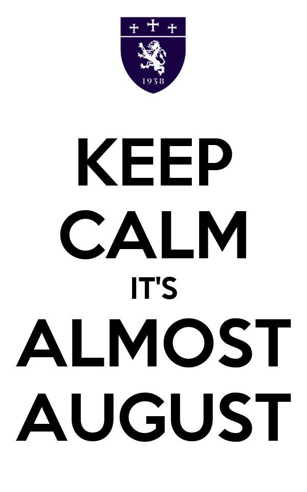 KEEP CALM IT'S ALMOST AUGUST