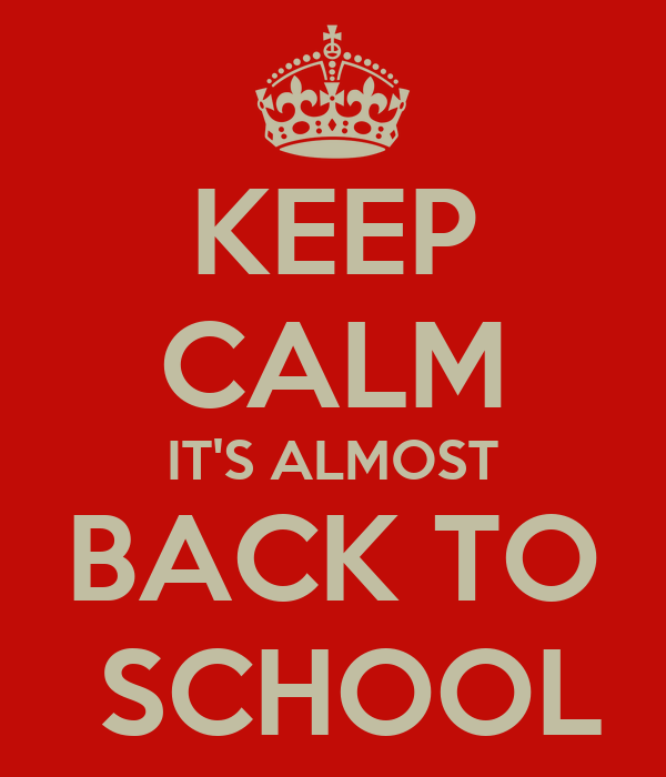 KEEP CALM IT'S ALMOST BACK TO  SCHOOL