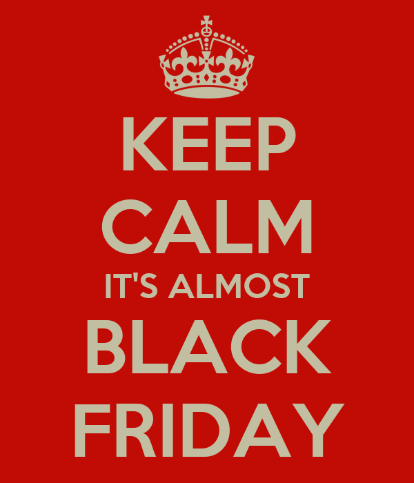 KEEP CALM IT'S ALMOST BLACK FRIDAY