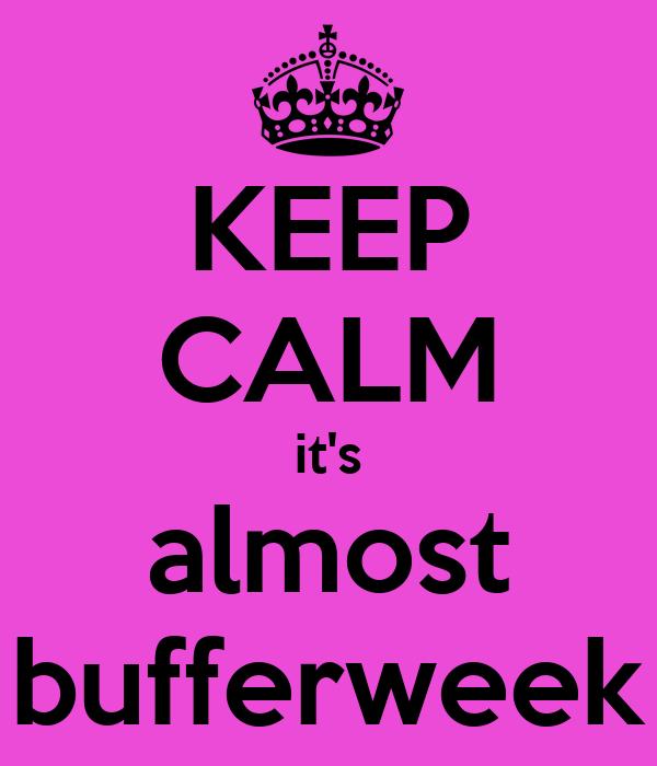 KEEP CALM it's almost bufferweek