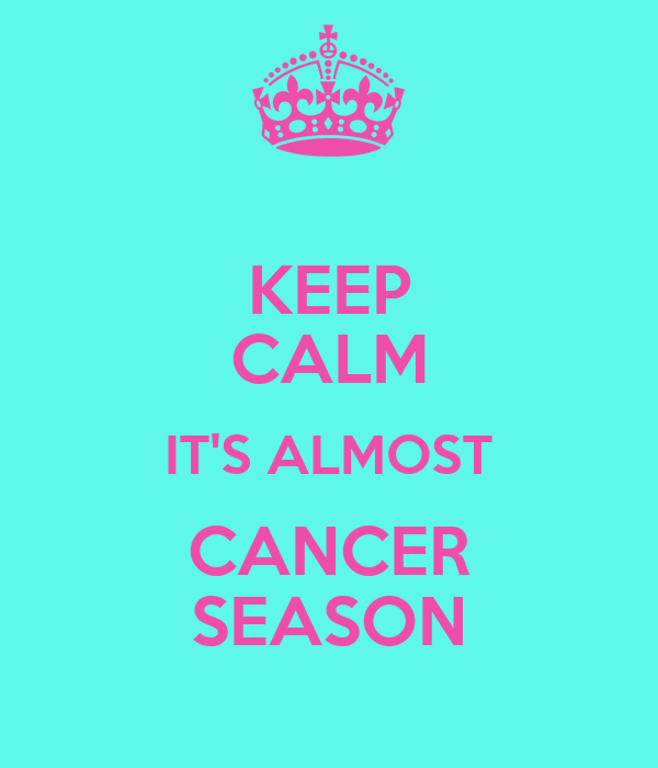 KEEP CALM IT'S ALMOST CANCER SEASON