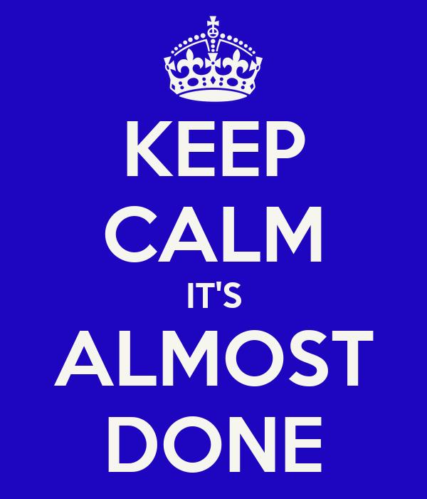 KEEP CALM IT'S ALMOST DONE