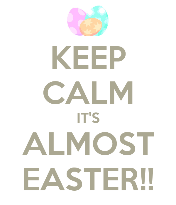 KEEP CALM IT'S ALMOST EASTER!!