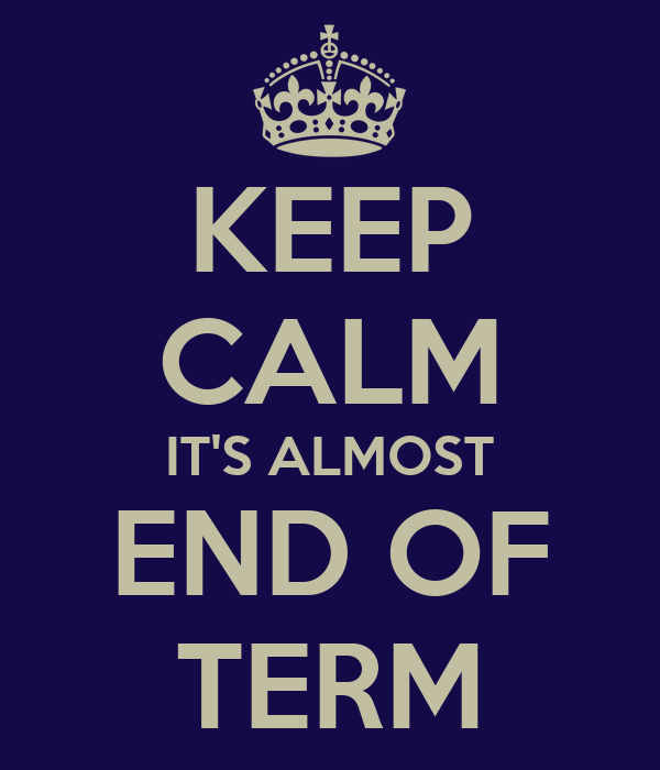 KEEP CALM IT'S ALMOST END OF TERM