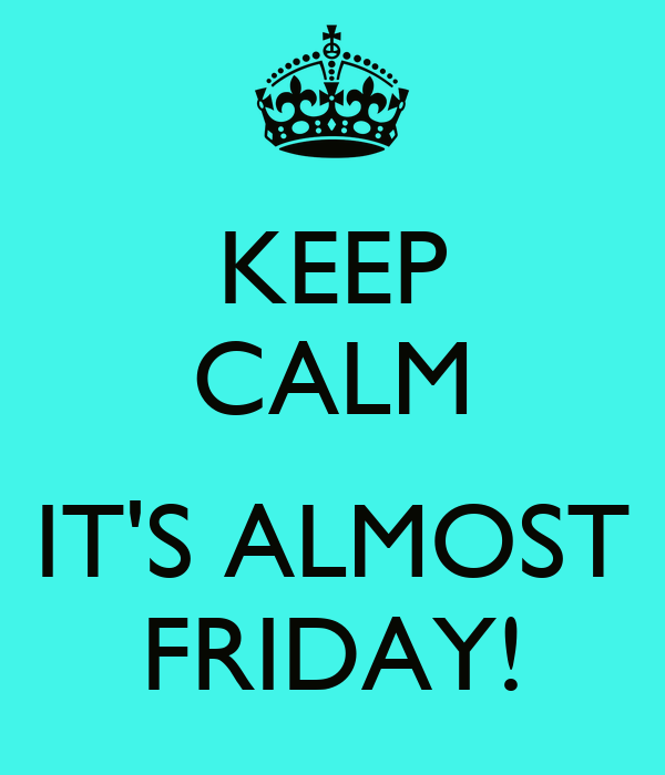 KEEP CALM  IT'S ALMOST FRIDAY!