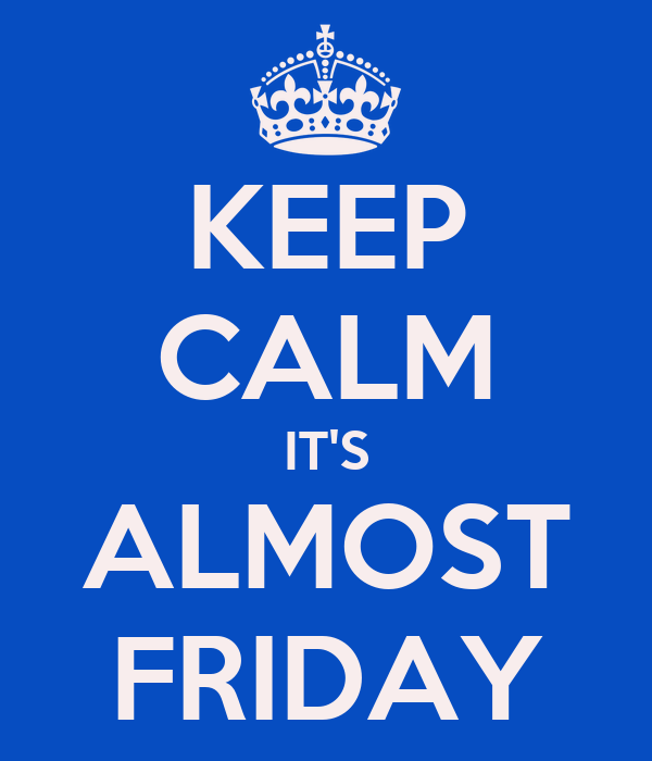 KEEP CALM IT'S ALMOST FRIDAY