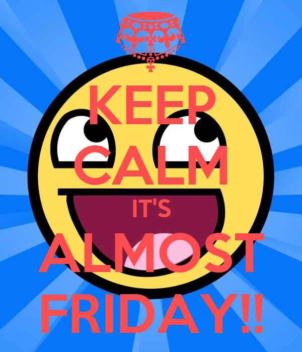 KEEP CALM IT'S ALMOST FRIDAY!!