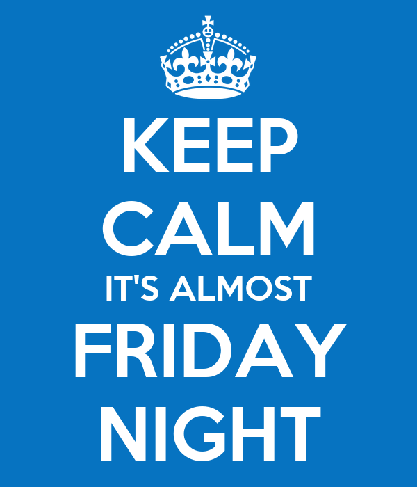 KEEP CALM IT'S ALMOST FRIDAY NIGHT