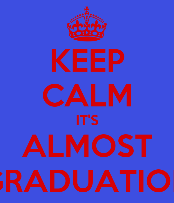 KEEP CALM IT'S ALMOST GRADUATION