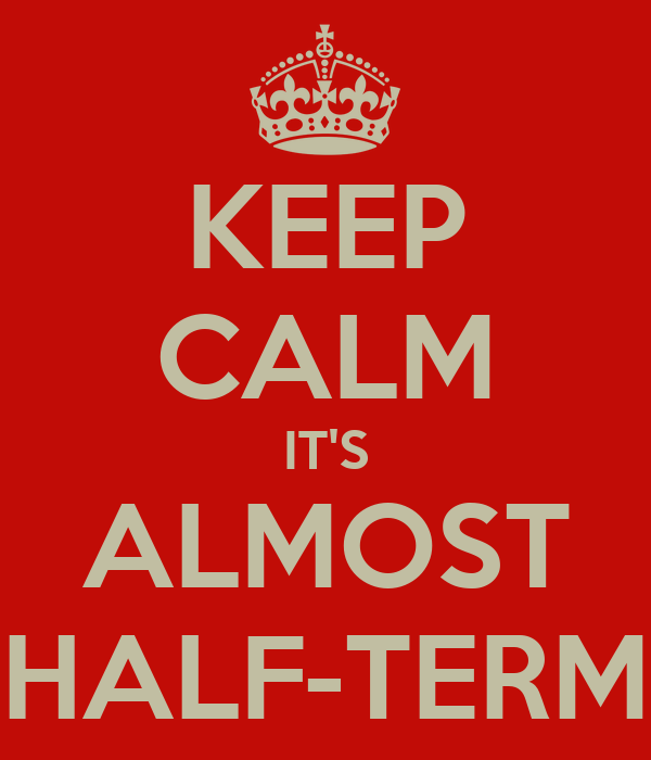 KEEP CALM IT'S ALMOST HALF-TERM