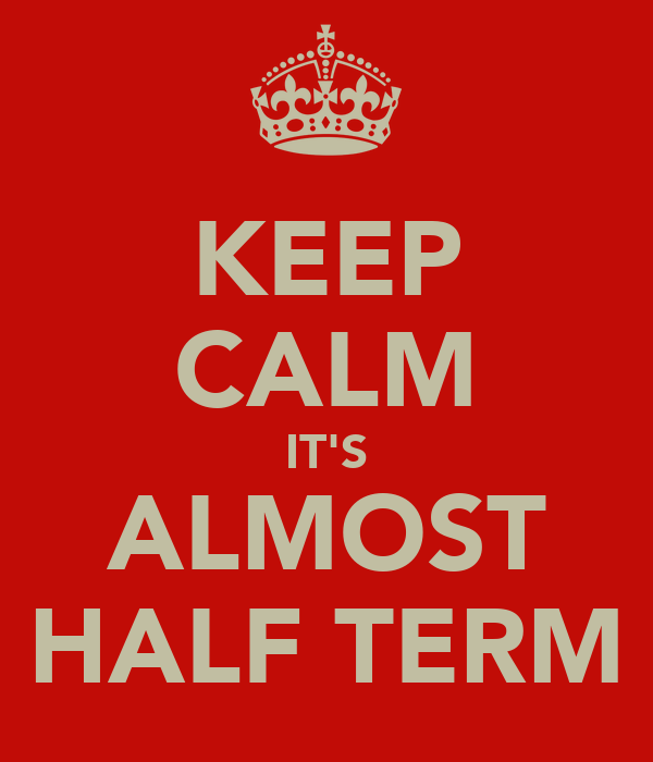 KEEP CALM IT'S ALMOST HALF TERM