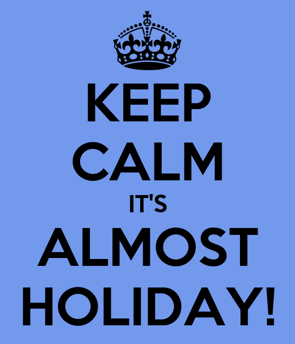 KEEP CALM IT'S ALMOST HOLIDAY!