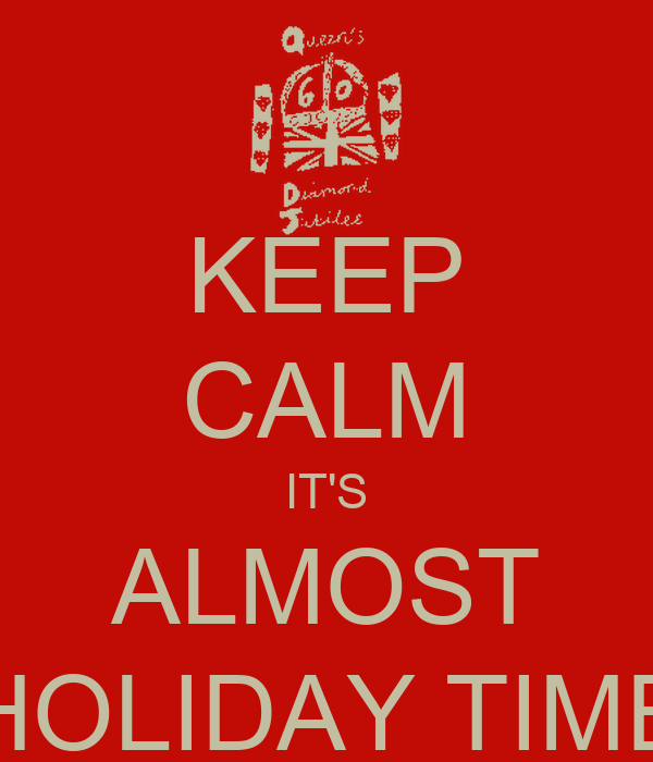 KEEP CALM IT'S ALMOST HOLIDAY TIME