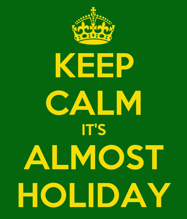 KEEP CALM IT'S ALMOST HOLIDAY