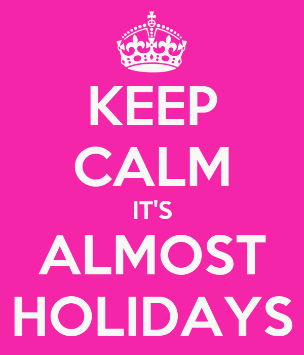 KEEP CALM IT'S ALMOST HOLIDAYS