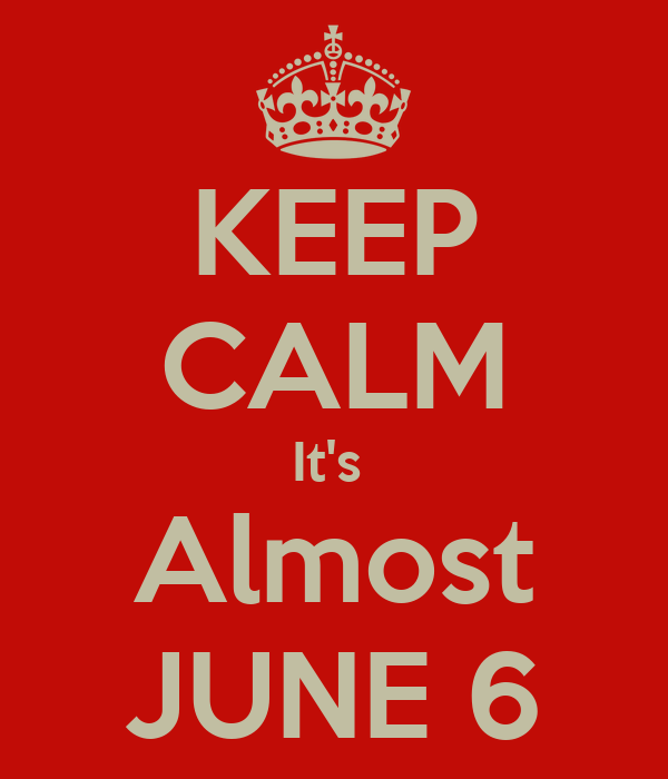KEEP CALM It's  Almost JUNE 6