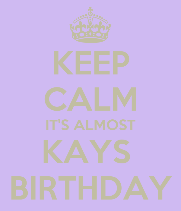 KEEP CALM IT'S ALMOST KAYS  BIRTHDAY