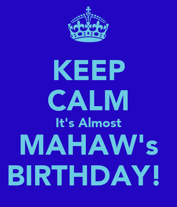 KEEP CALM It's Almost MAHAW's BIRTHDAY!♡