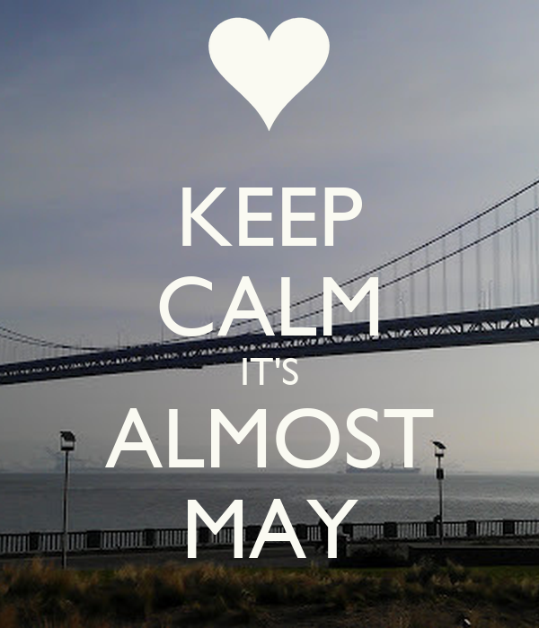 KEEP CALM IT'S ALMOST MAY